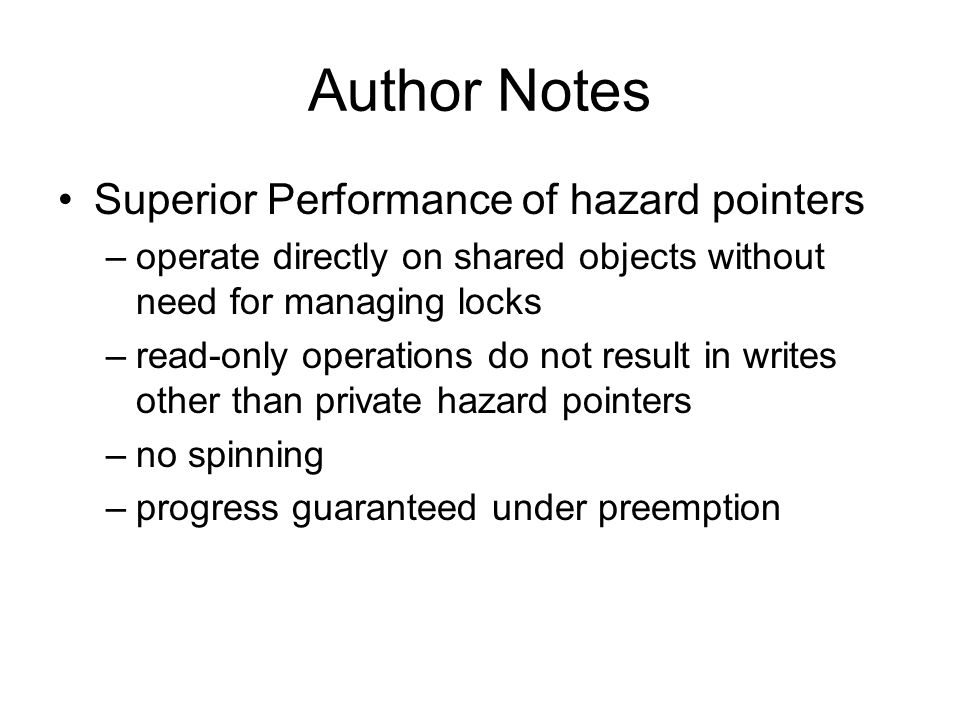 Author Notes Superior Performance of hazard pointers –operate directly on shared objects without need for managing locks –read-only operations do not result in writes other than private hazard pointers –no spinning –progress guaranteed under preemption