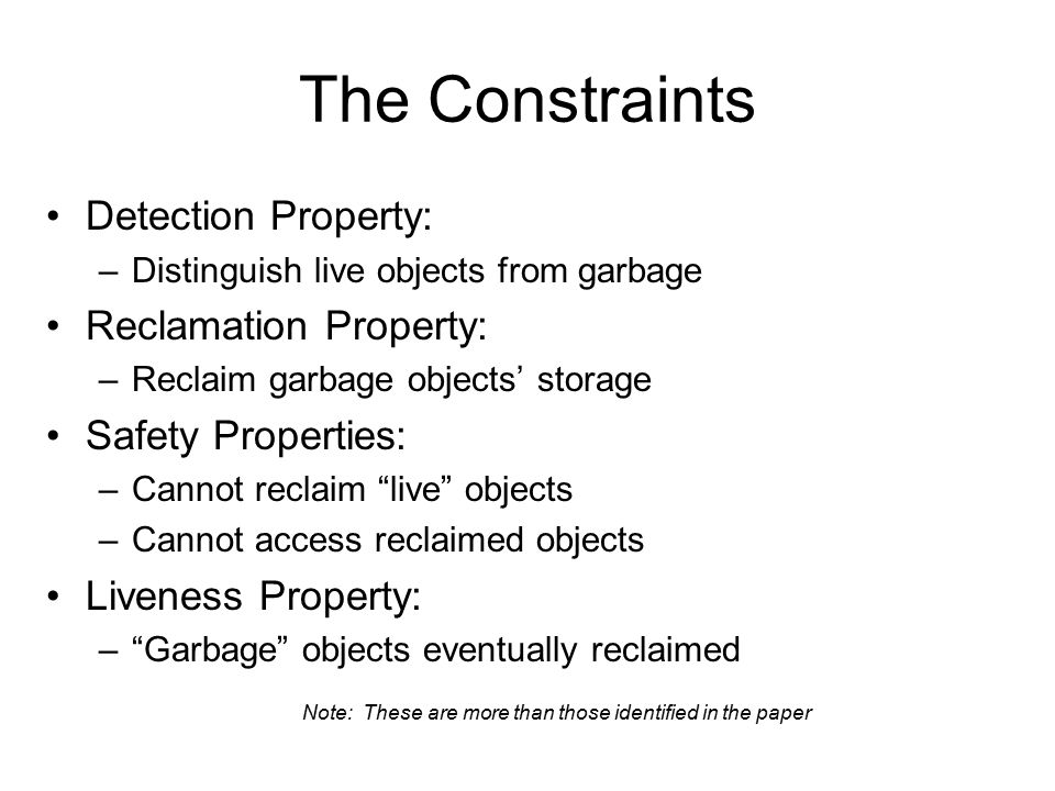 The Constraints Detection Property: –Distinguish live objects from garbage Reclamation Property: –Reclaim garbage objects' storage Safety Properties: –Cannot reclaim live objects –Cannot access reclaimed objects Liveness Property: – Garbage objects eventually reclaimed Note: These are more than those identified in the paper