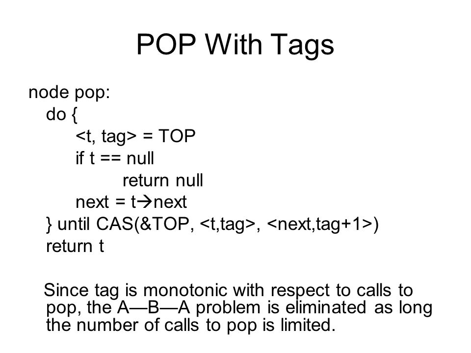 POP With Tags node pop: do { = TOP if t == null return null next = t  next } until CAS(&TOP,, ) return t Since tag is monotonic with respect to calls to pop, the A—B—A problem is eliminated as long the number of calls to pop is limited.