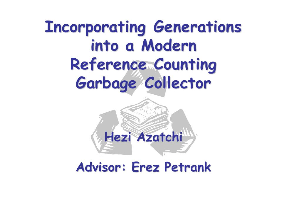 Incorporating Generations into a Modern Reference Counting Garbage Collector Hezi Azatchi Advisor: Erez Petrank