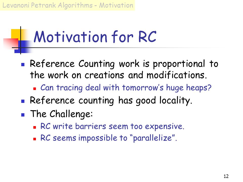 12 Motivation for RC Reference Counting work is proportional to the work on creations and modifications.