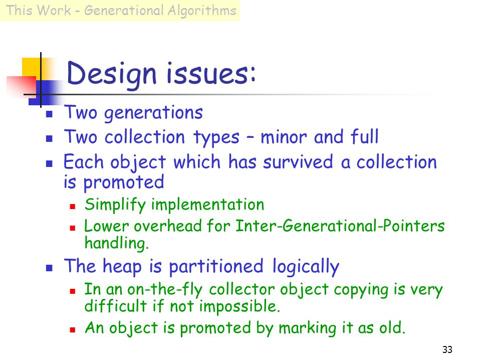 33 Design issues: Two generations Two collection types – minor and full Each object which has survived a collection is promoted Simplify implementation Lower overhead for Inter-Generational-Pointers handling.