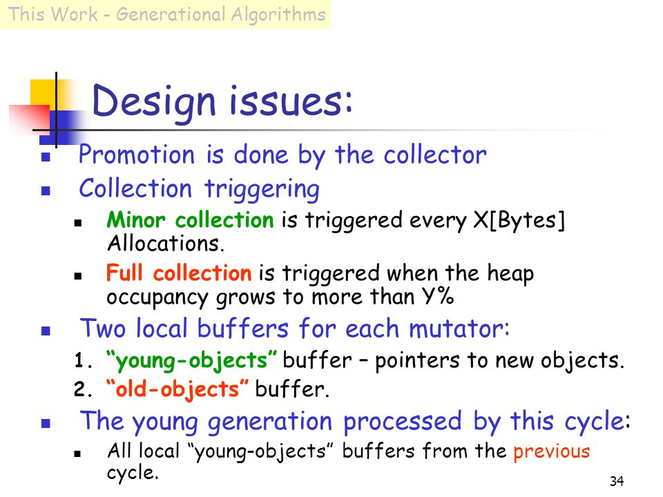 34 Design issues: Promotion is done by the collector Collection triggering Minor collection is triggered every X[Bytes] Allocations.