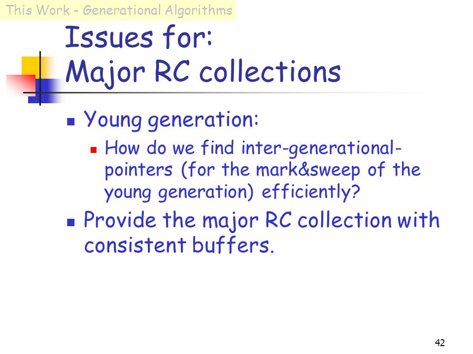 42 Issues for: Major RC collections Young generation: How do we find inter-generational- pointers (for the mark&sweep of the young generation) efficiently.
