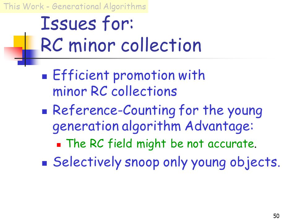 50 Issues for: RC minor collection Efficient promotion with minor RC collections Reference-Counting for the young generation algorithm Advantage: The RC field might be not accurate.