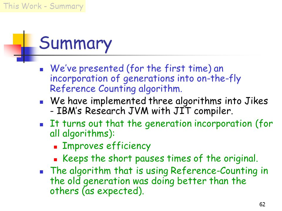 62 Summary We've presented (for the first time) an incorporation of generations into on-the-fly Reference Counting algorithm.