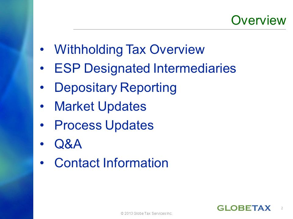 Withholding Tax Overview ESP Designated Intermediaries Depositary Reporting Market Updates Process Updates Q&A Contact Information Overview © 2013 Glo
