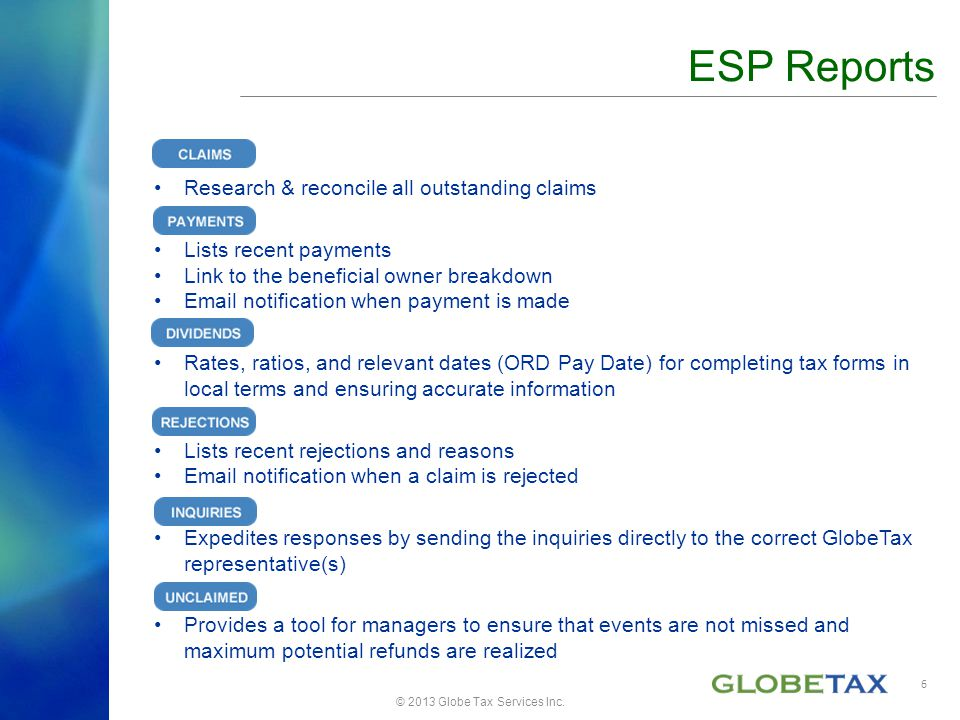 Research & reconcile all outstanding claims Lists recent payments Link to the beneficial owner breakdown Email notification when payment is made Rates, ratios, and relevant dates (ORD Pay Date) for completing tax forms in local terms and ensuring accurate information Lists recent rejections and reasons Email notification when a claim is rejected Expedites responses by sending the inquiries directly to the correct GlobeTax representative(s) Provides a tool for managers to ensure that events are not missed and maximum potential refunds are realized © 2013 Globe Tax Services Inc.