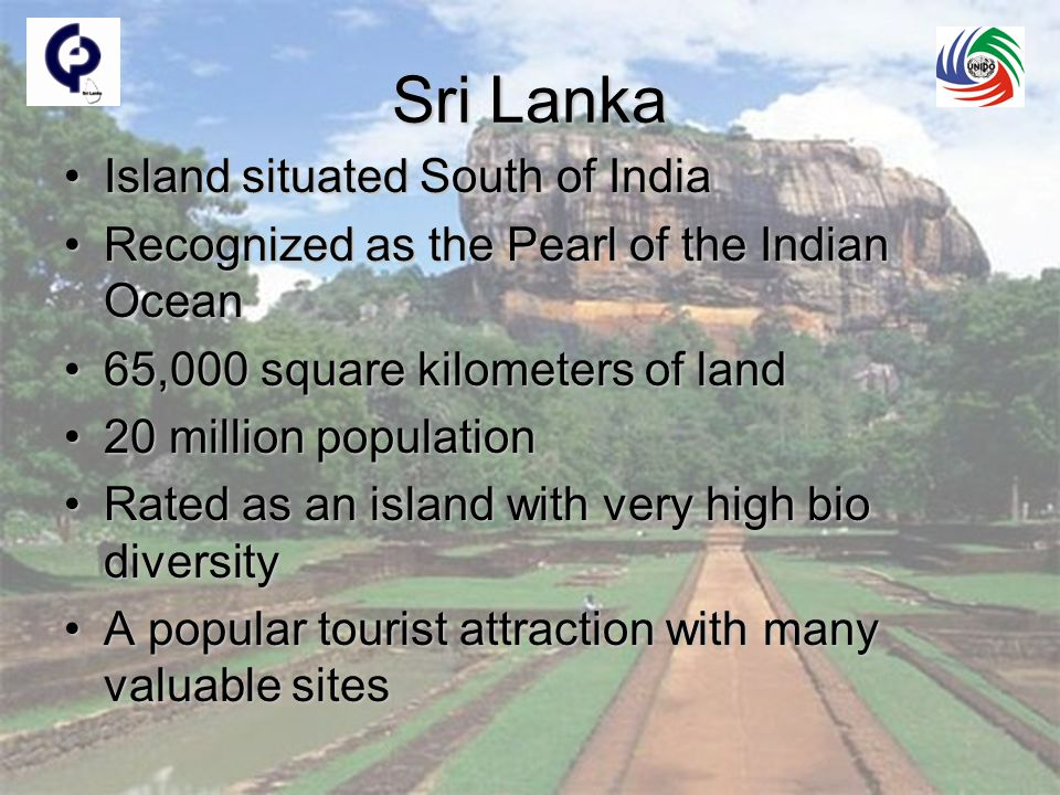 Sri Lanka Island situated South of IndiaIsland situated South of India Recognized as the Pearl of the Indian OceanRecognized as the Pearl of the Indian Ocean 65,000 square kilometers of land65,000 square kilometers of land 20 million population20 million population Rated as an island with very high bio diversityRated as an island with very high bio diversity A popular tourist attraction with many valuable sitesA popular tourist attraction with many valuable sites