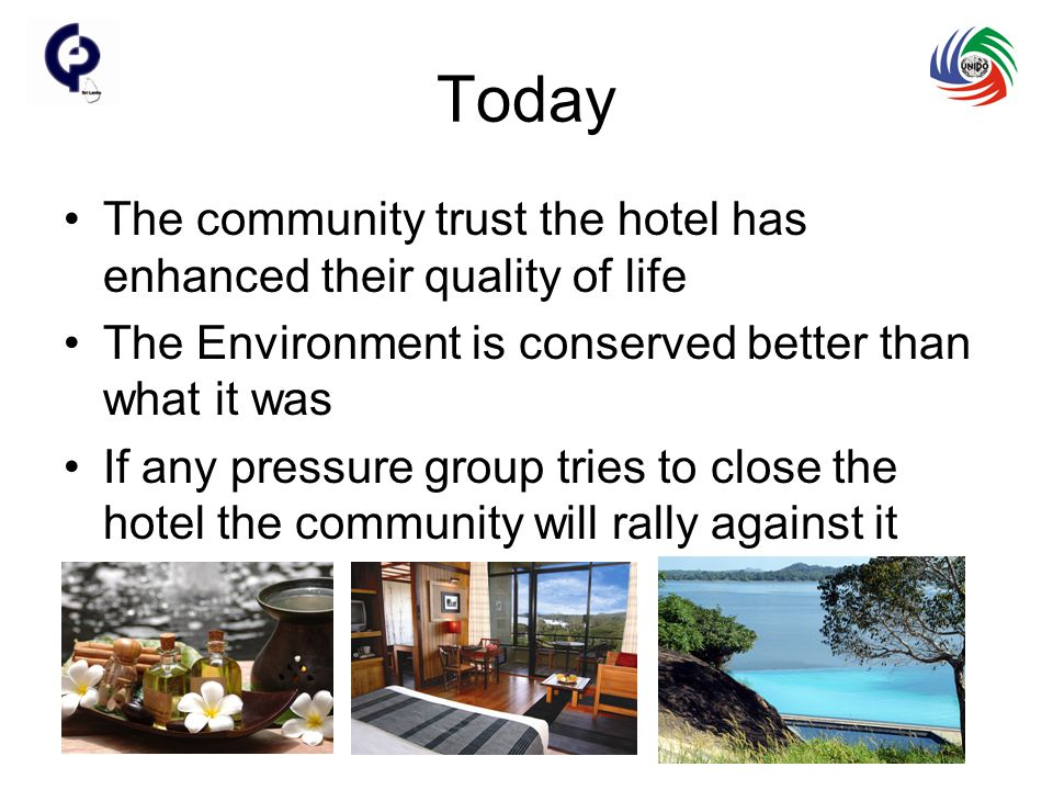 Today The community trust the hotel has enhanced their quality of life The Environment is conserved better than what it was If any pressure group tries to close the hotel the community will rally against it