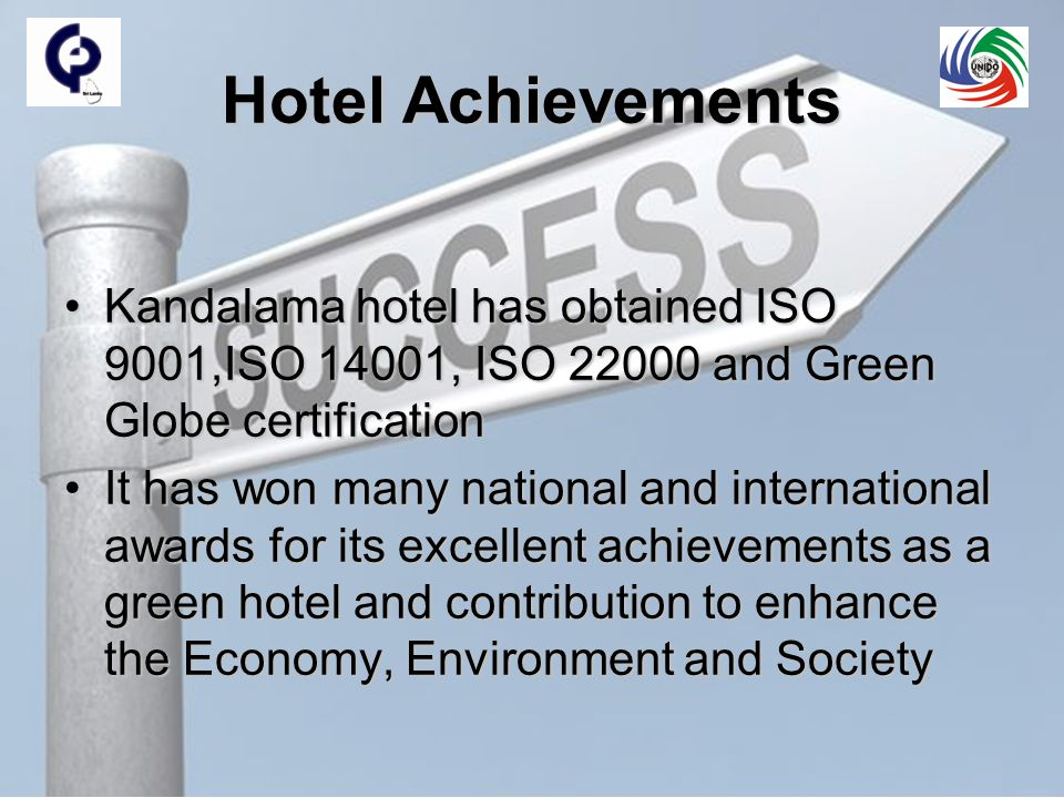 Hotel Achievements Kandalama hotel has obtained ISO 9001,ISO 14001, ISO 22000 and Green Globe certificationKandalama hotel has obtained ISO 9001,ISO 14001, ISO 22000 and Green Globe certification It has won many national and international awards for its excellent achievements as a green hotel and contribution to enhance the Economy, Environment and SocietyIt has won many national and international awards for its excellent achievements as a green hotel and contribution to enhance the Economy, Environment and Society