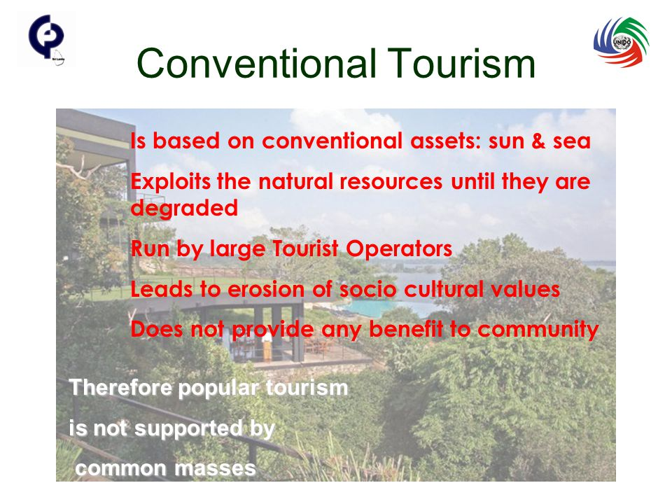 Conventional Tourism Is based on conventional assets: sun & sea Exploits the natural resources until they are degraded Run by large Tourist Operators Leads to erosion of socio cultural values Does not provide any benefit to community Therefore popular tourism is not supported by common masses common masses
