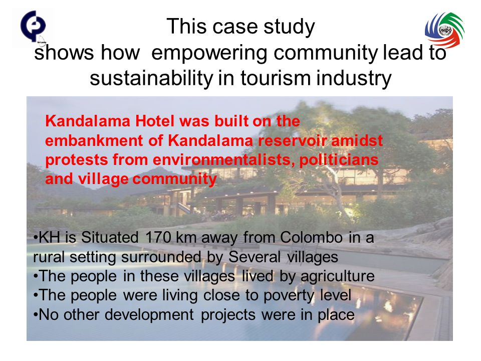 This case study shows how empowering community lead to sustainability in tourism industry Kandalama Hotel was built on the embankment of Kandalama reservoir amidst protests from environmentalists, politicians and village community KH is Situated 170 km away from Colombo in a rural setting surrounded by Several villages The people in these villages lived by agriculture The people were living close to poverty level No other development projects were in place