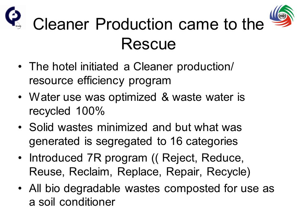 Cleaner Production came to the Rescue The hotel initiated a Cleaner production/ resource efficiency program Water use was optimized & waste water is recycled 100% Solid wastes minimized and but what was generated is segregated to 16 categories Introduced 7R program (( Reject, Reduce, Reuse, Reclaim, Replace, Repair, Recycle) All bio degradable wastes composted for use as a soil conditioner