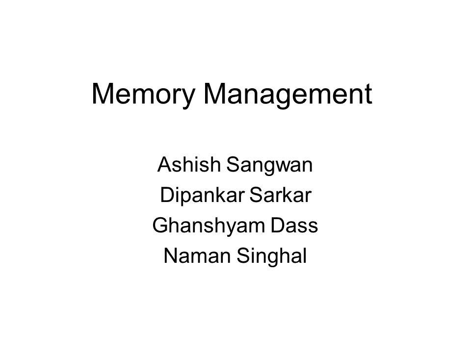 Memory Management Ashish Sangwan Dipankar Sarkar Ghanshyam Dass Naman Singhal