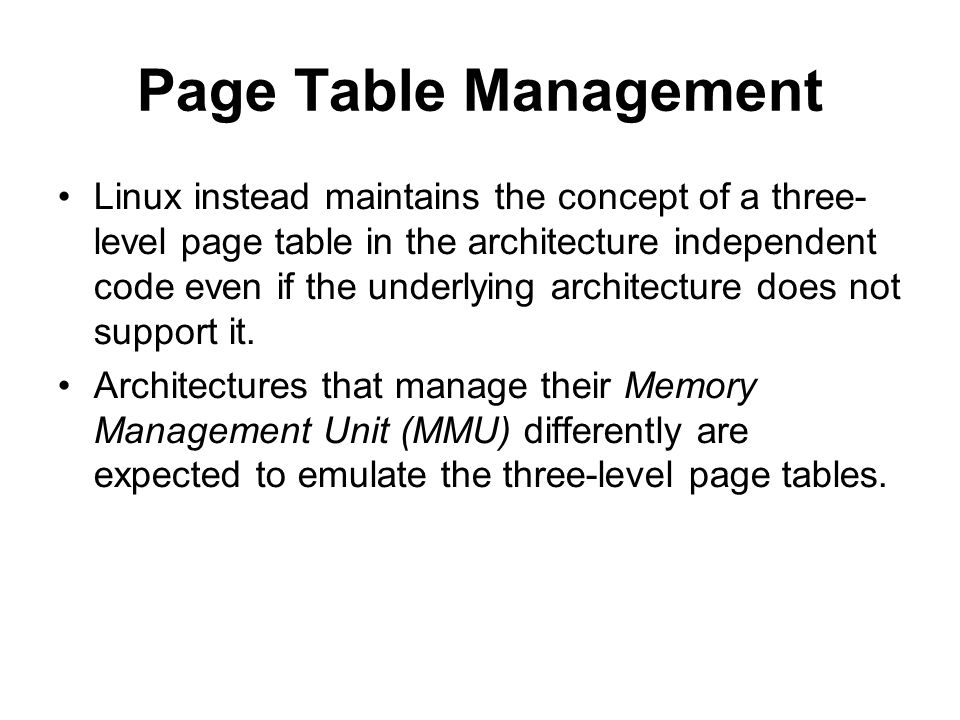 Page Table Management Linux instead maintains the concept of a three- level page table in the architecture independent code even if the underlying arc