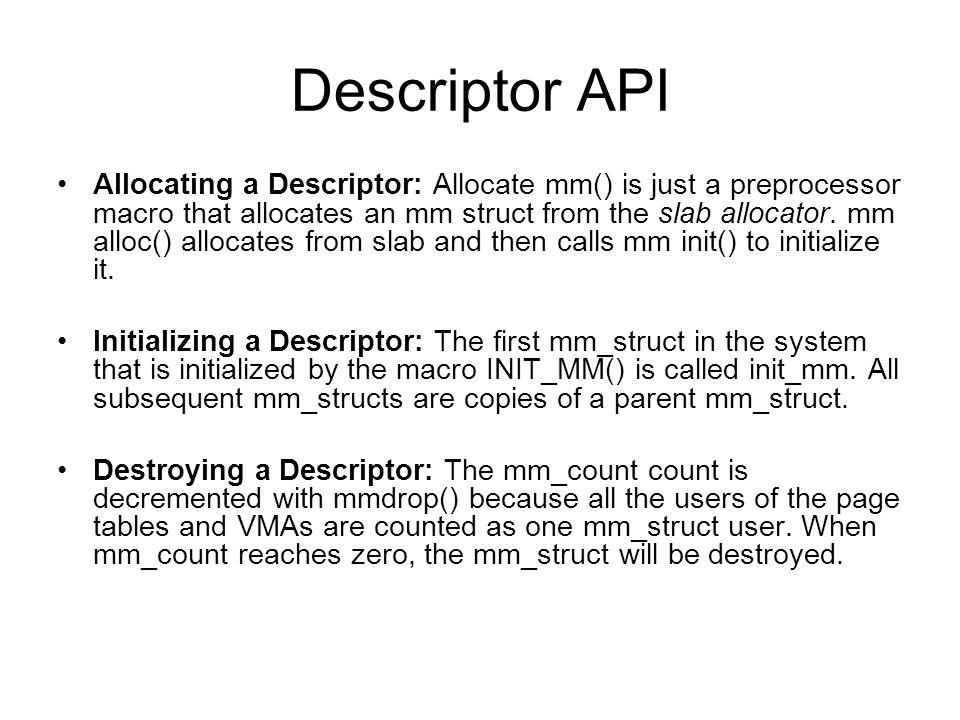 Descriptor API Allocating a Descriptor: Allocate mm() is just a preprocessor macro that allocates an mm struct from the slab allocator. mm alloc() all