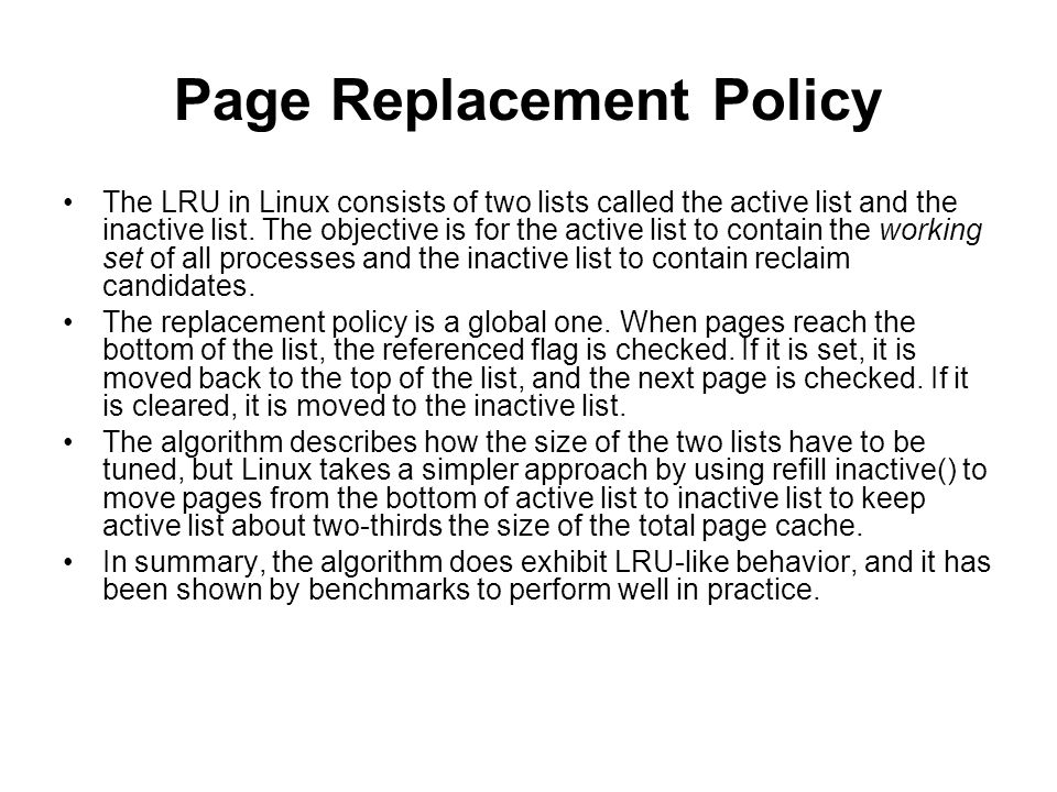 Page Replacement Policy The LRU in Linux consists of two lists called the active list and the inactive list. The objective is for the active list to c
