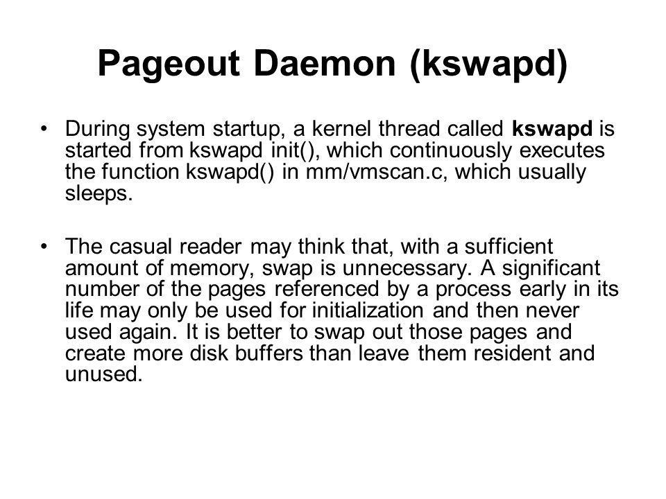 Pageout Daemon (kswapd) During system startup, a kernel thread called kswapd is started from kswapd init(), which continuously executes the function k