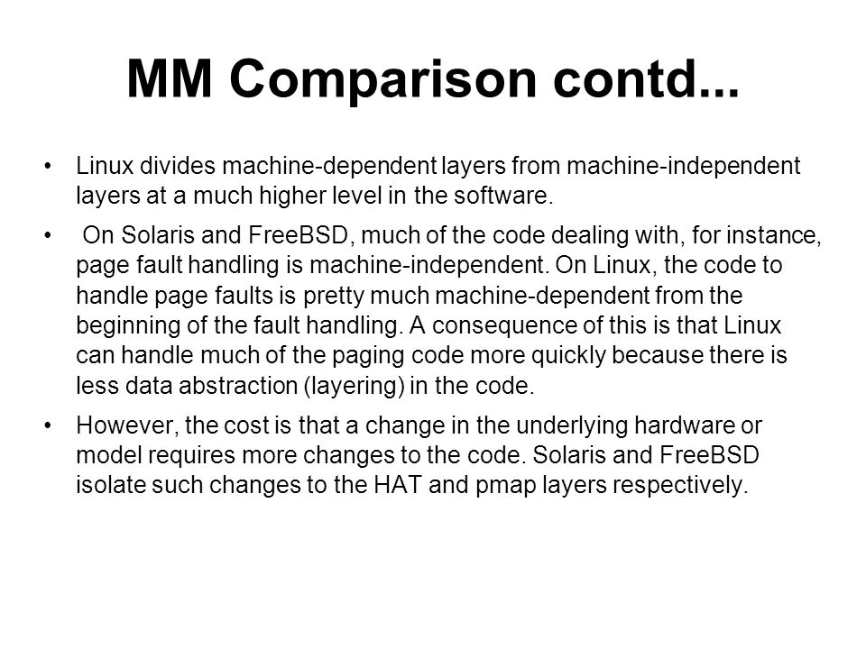 MM Comparison contd... Linux divides machine-dependent layers from machine-independent layers at a much higher level in the software. On Solaris and F