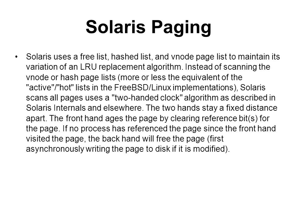 Solaris Paging Solaris uses a free list, hashed list, and vnode page list to maintain its variation of an LRU replacement algorithm. Instead of scanni