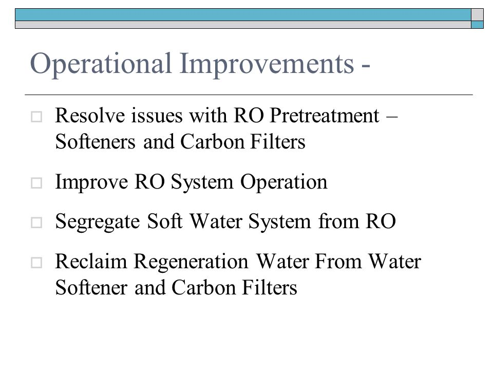 Operational Improvements -  Resolve issues with RO Pretreatment – Softeners and Carbon Filters  Improve RO System Operation  Segregate Soft Water System from RO  Reclaim Regeneration Water From Water Softener and Carbon Filters