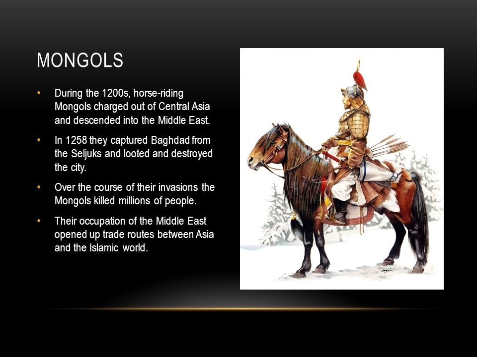 During the 1200s, horse-riding Mongols charged out of Central Asia and descended into the Middle East.