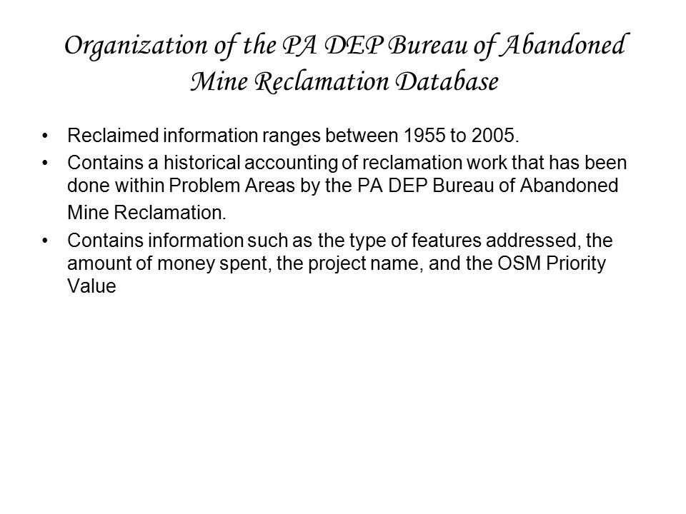 Organization of the PA DEP Bureau of Abandoned Mine Reclamation Database Reclaimed information ranges between 1955 to 2005.
