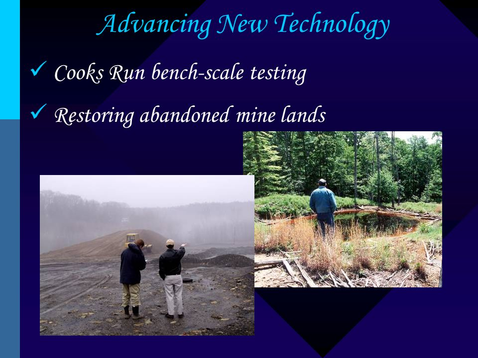 Advancing New Technology Cooks Run bench-scale testing Restoring abandoned mine lands