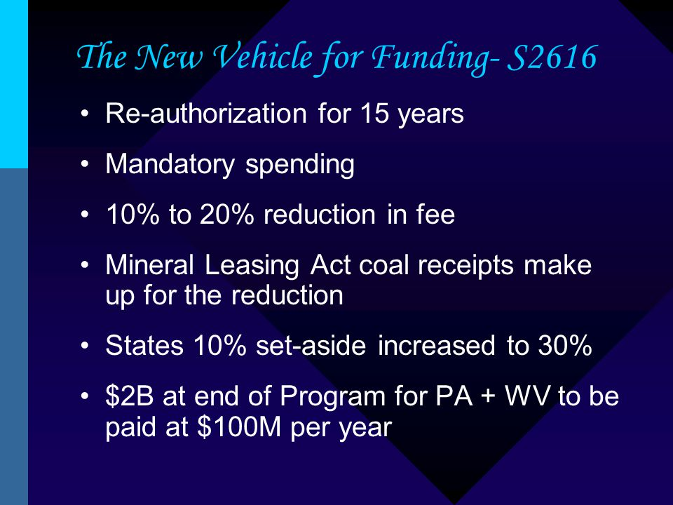 The New Vehicle for Funding- S2616 Re-authorization for 15 years Mandatory spending 10% to 20% reduction in fee Mineral Leasing Act coal receipts make up for the reduction States 10% set-aside increased to 30% $2B at end of Program for PA + WV to be paid at $100M per year