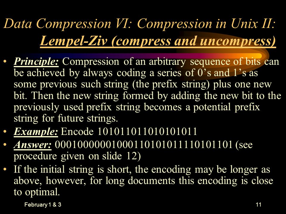 February 1 & 311 Data Compression VI: Compression in Unix II: Lempel-Ziv (compress and uncompress) Principle: Compression of an arbitrary sequence of bits can be achieved by always coding a series of 0's and 1's as some previous such string (the prefix string) plus one new bit.