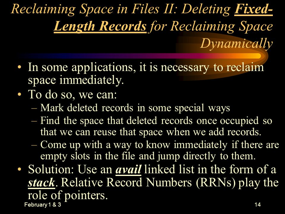 February 1 & 314 Reclaiming Space in Files II: Deleting Fixed- Length Records for Reclaiming Space Dynamically In some applications, it is necessary to reclaim space immediately.