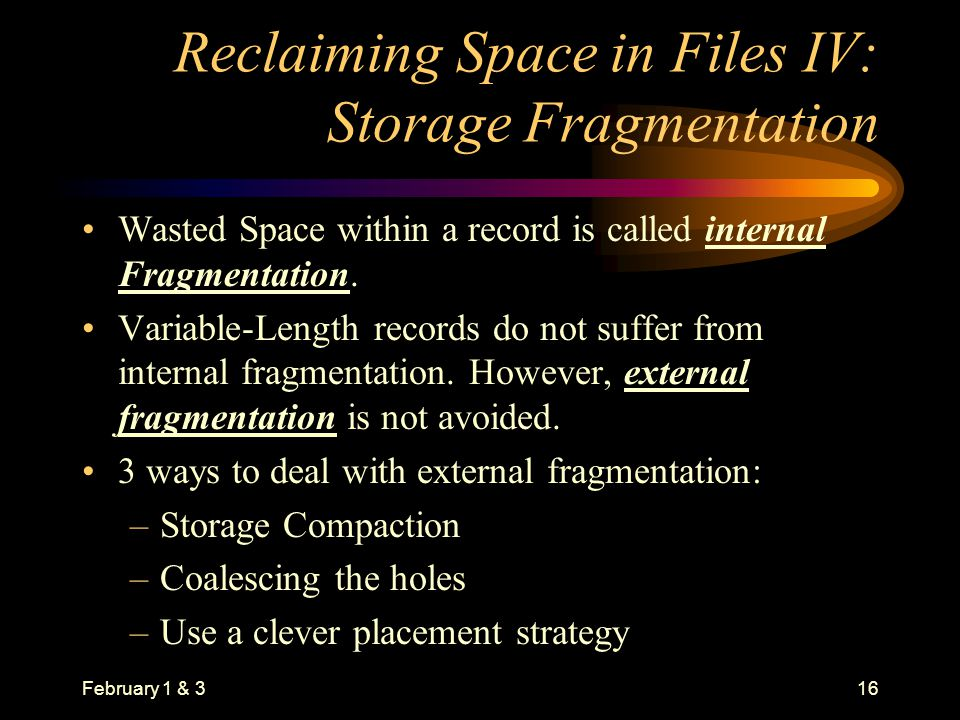 February 1 & 316 Reclaiming Space in Files IV: Storage Fragmentation Wasted Space within a record is called internal Fragmentation.