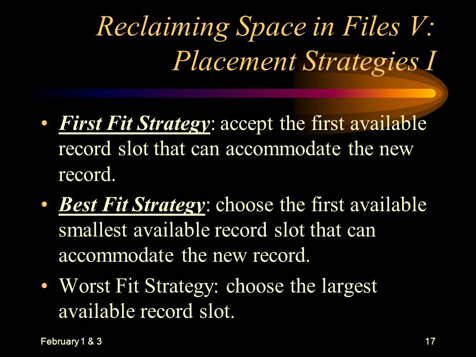 February 1 & 317 Reclaiming Space in Files V: Placement Strategies I First Fit Strategy: accept the first available record slot that can accommodate the new record.