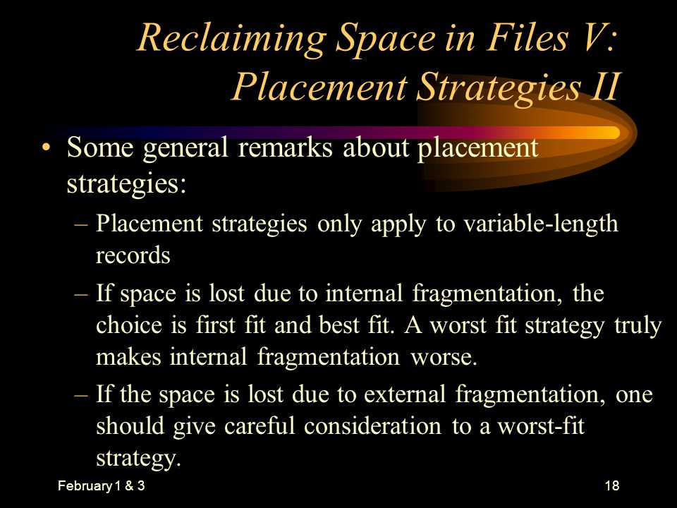 February 1 & 318 Reclaiming Space in Files V: Placement Strategies II Some general remarks about placement strategies: –Placement strategies only apply to variable-length records –If space is lost due to internal fragmentation, the choice is first fit and best fit.