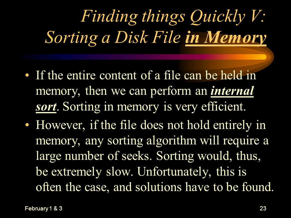 February 1 & 323 Finding things Quickly V: Sorting a Disk File in Memory If the entire content of a file can be held in memory, then we can perform an internal sort.