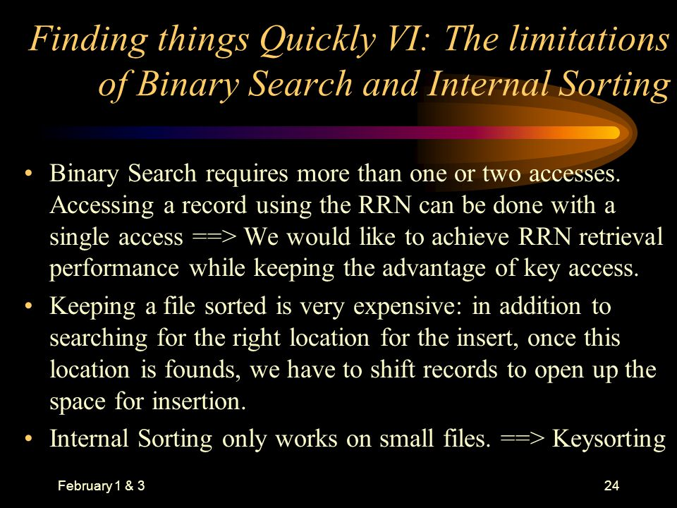 February 1 & 324 Finding things Quickly VI: The limitations of Binary Search and Internal Sorting Binary Search requires more than one or two accesses.