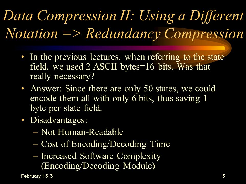 February 1 & 35 Data Compression II: Using a Different Notation => Redundancy Compression In the previous lectures, when referring to the state field, we used 2 ASCII bytes=16 bits.
