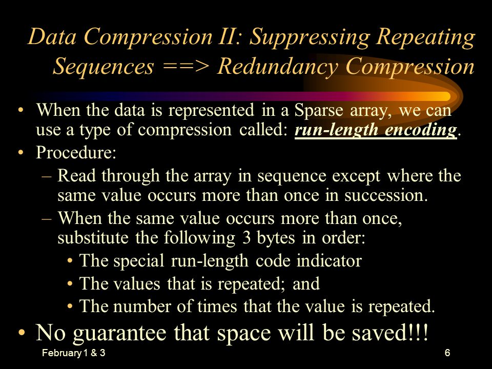 February 1 & 36 Data Compression II: Suppressing Repeating Sequences ==> Redundancy Compression When the data is represented in a Sparse array, we can use a type of compression called: run-length encoding.