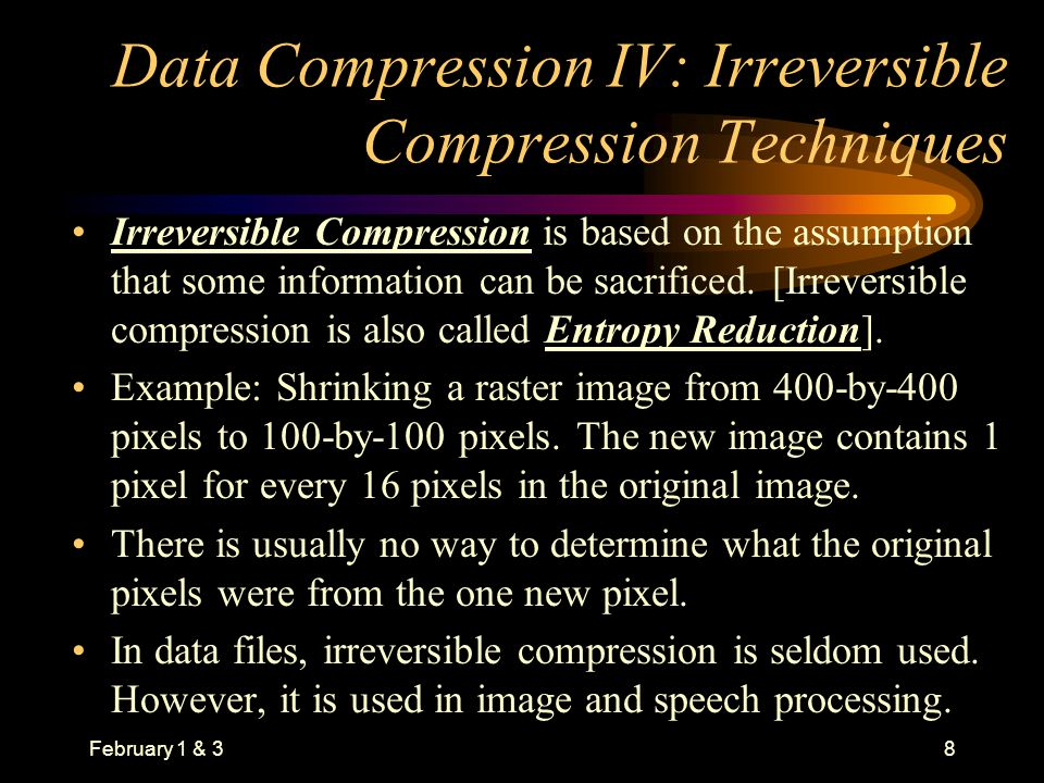 February 1 & 38 Data Compression IV: Irreversible Compression Techniques Irreversible Compression is based on the assumption that some information can be sacrificed.