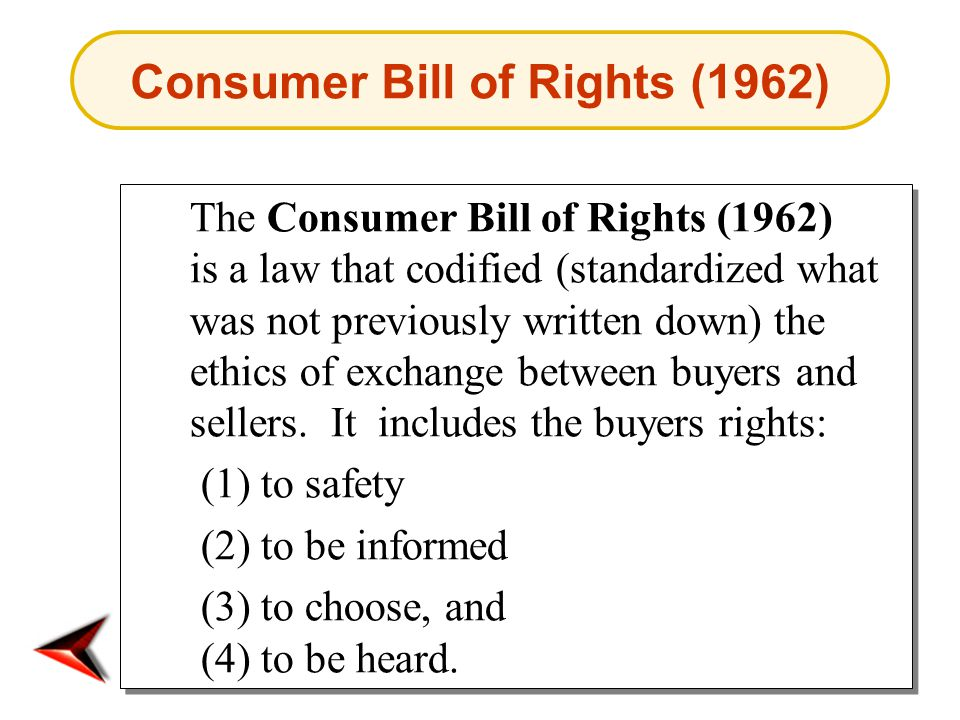 Consumer Bill of Rights (1962) The Consumer Bill of Rights (1962) is a law that codified (standardized what was not previously written down) the ethics of exchange between buyers and sellers.