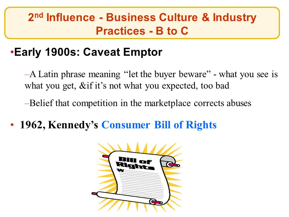 2 nd Influence - Business Culture & Industry Practices - B to C 1962, Kennedy's Consumer Bill of Rights 1962, Kennedy's Consumer Bill of Rights Early 1900s: Caveat Emptor –A Latin phrase meaning let the buyer beware - what you see is what you get, &if it's not what you expected, too bad –Belief that competition in the marketplace corrects abuses