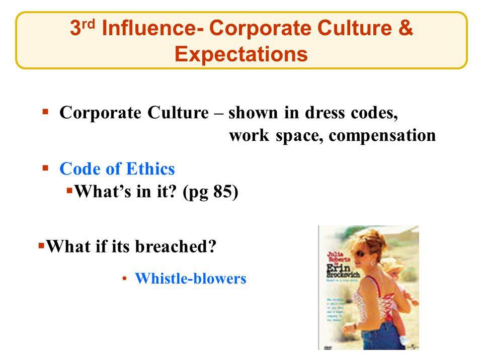 3 rd Influence- Corporate Culture & Expectations  Corporate Culture – shown in dress codes, work space, compensation Whistle-blowers Whistle-blowers  Code of Ethics Code of Ethics  What's in it.