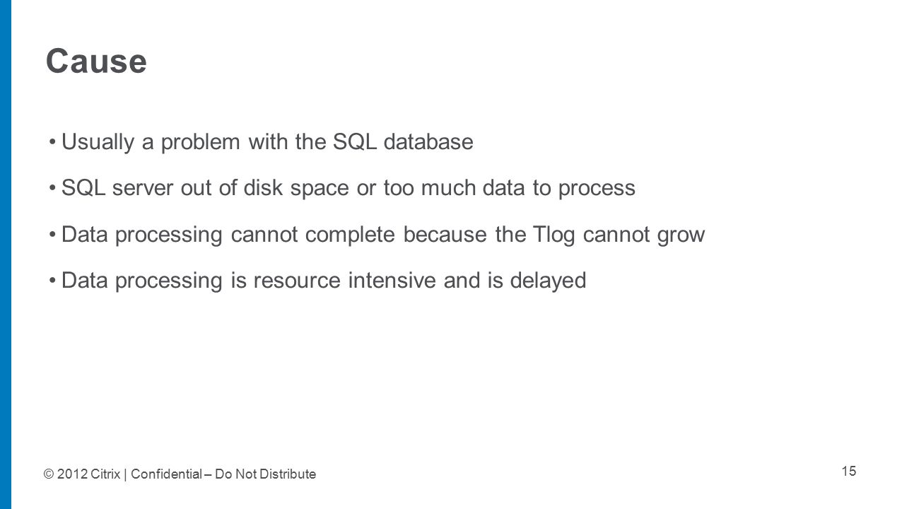 © 2012 Citrix | Confidential – Do Not Distribute Cause 15 Usually a problem with the SQL database SQL server out of disk space or too much data to pro