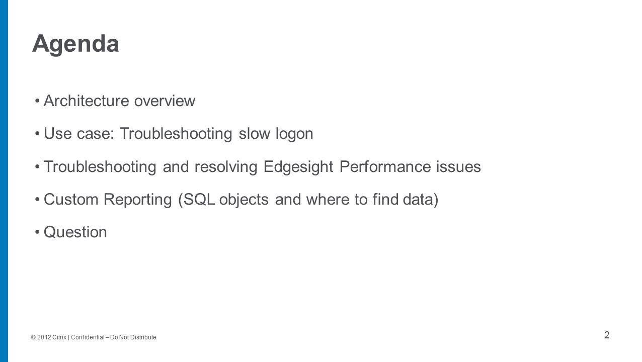 © 2012 Citrix | Confidential – Do Not Distribute Agenda 2 Architecture overview Use case: Troubleshooting slow logon Troubleshooting and resolving Edgesight Performance issues Custom Reporting (SQL objects and where to find data) Question