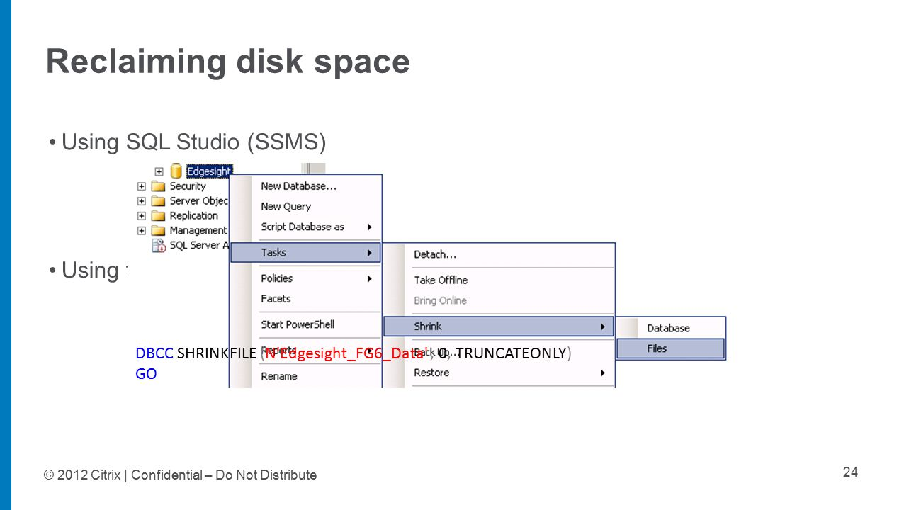 © 2012 Citrix | Confidential – Do Not Distribute Reclaiming disk space 24 Using SQL Studio (SSMS) Using the following query DBCC SHRINKFILE (N Edgesight_FG6_Data , 0, TRUNCATEONLY) GO