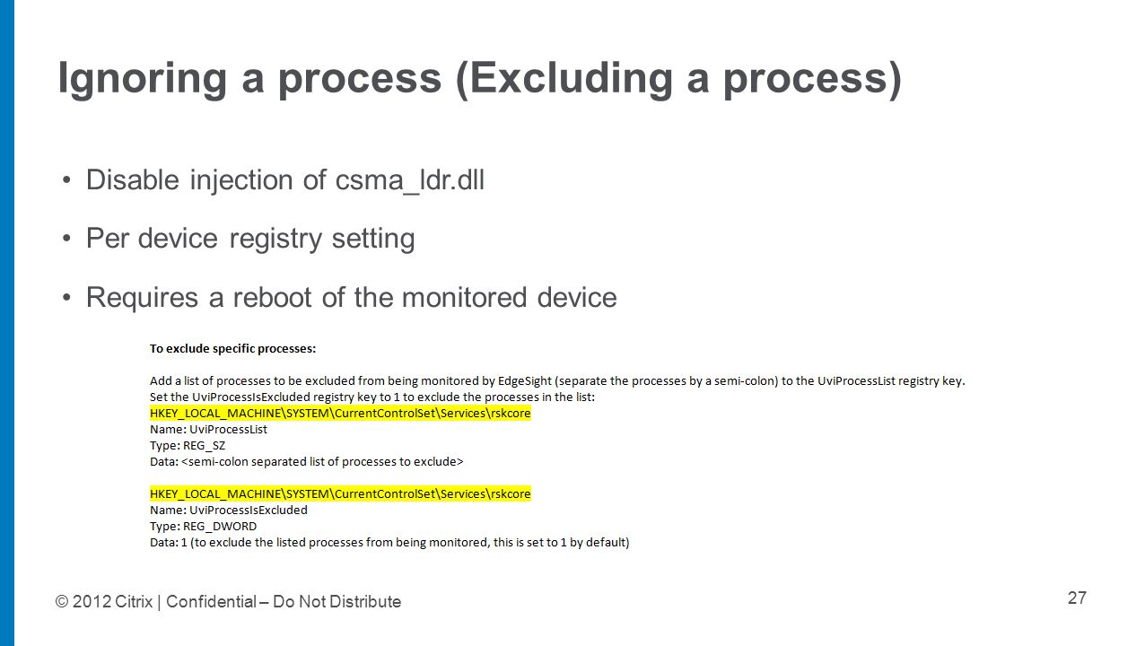 © 2012 Citrix | Confidential – Do Not Distribute Ignoring a process (Excluding a process) 27 Disable injection of csma_ldr.dll Per device registry setting Requires a reboot of the monitored device