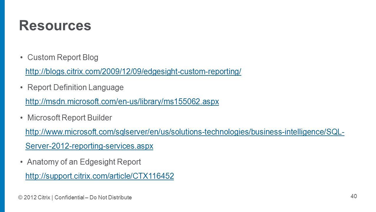 Resources 40 Custom Report Blog http://blogs.citrix.com/2009/12/09/edgesight-custom-reporting/ http://blogs.citrix.com/2009/12/09/edgesight-custom-reporting/ Report Definition Language http://msdn.microsoft.com/en-us/library/ms155062.aspx http://msdn.microsoft.com/en-us/library/ms155062.aspx Microsoft Report Builder http://www.microsoft.com/sqlserver/en/us/solutions-technologies/business-intelligence/SQL- Server-2012-reporting-services.aspx http://www.microsoft.com/sqlserver/en/us/solutions-technologies/business-intelligence/SQL- Server-2012-reporting-services.aspx Anatomy of an Edgesight Report http://support.citrix.com/article/CTX116452 http://support.citrix.com/article/CTX116452