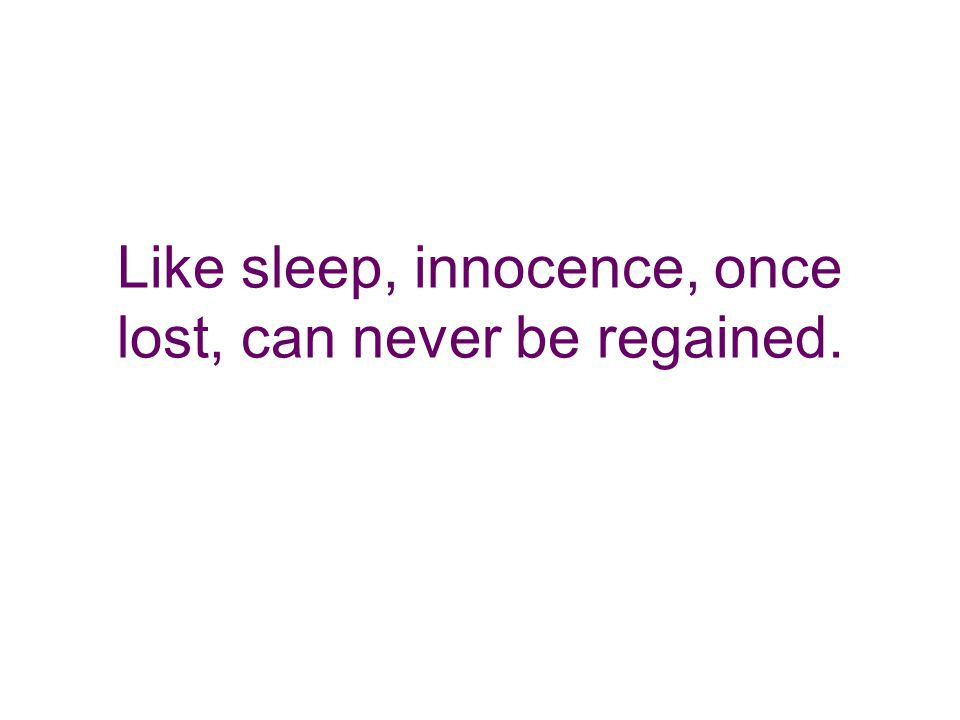 Like sleep, innocence, once lost, can never be regained.