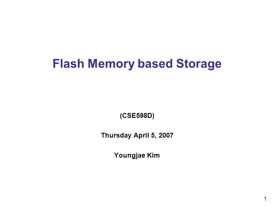 1 Flash Memory based Storage (CSE598D) Thursday April 5, 2007 Youngjae Kim